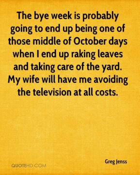 Greg Jenss - The bye week is probably going to end up being one of those middle of October days when I end up raking leaves and taking care of the yard. My wife will have me avoiding the television at all costs.