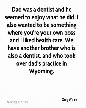 Greg Welch - Dad was a dentist and he seemed to enjoy what he did. I also wanted to be something where you're your own boss and I liked health care. We have another brother who is also a dentist, and who took over dad's practice in Wyoming.