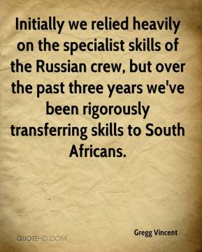 Gregg Vincent - Initially we relied heavily on the specialist skills of the Russian crew, but over the past three years we've been rigorously transferring skills to South Africans.
