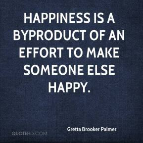 Gretta Brooker Palmer - Happiness is a byproduct of an effort to make someone else happy.