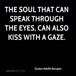 Gustav Adolfo Becquer - The soul that can speak through the eyes, can also kiss with a gaze.