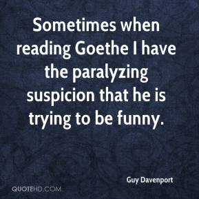 Guy Davenport - Sometimes when reading Goethe I have the paralyzing suspicion that he is trying to be funny.