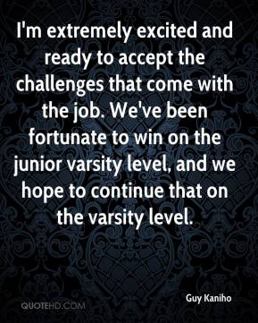 Guy Kaniho - I'm extremely excited and ready to accept the challenges that come with the job. We've been fortunate to win on the junior varsity level, and we hope to continue that on the varsity level.