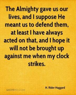 The Almighty gave us our lives, and I suppose He meant us to defend them, at least I have always acted on that, and I hope it will not be brought up against me when my clock strikes.