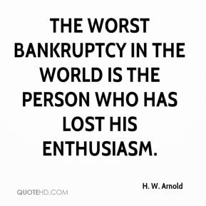 H. W. Arnold - The worst bankruptcy in the world is the person who has lost his enthusiasm.