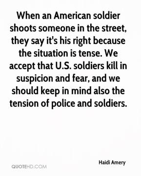 Haidi Amery - When an American soldier shoots someone in the street, they say it's his right because the situation is tense. We accept that U.S. soldiers kill in suspicion and fear, and we should keep in mind also the tension of police and soldiers.