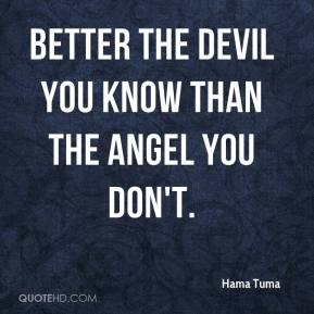 Hama Tuma - Better the devil you know than the angel you don't.