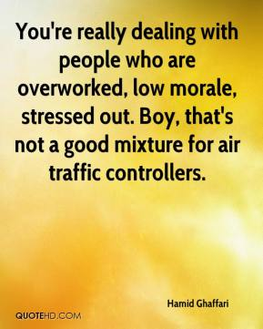Hamid Ghaffari - You're really dealing with people who are overworked, low morale, stressed out. Boy, that's not a good mixture for air traffic controllers.