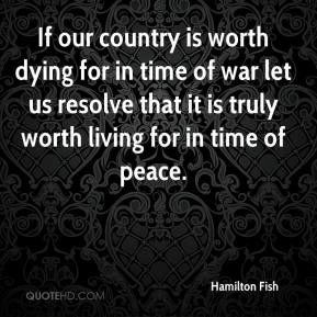 Hamilton Fish - If our country is worth dying for in time of war let us resolve that it is truly worth living for in time of peace.