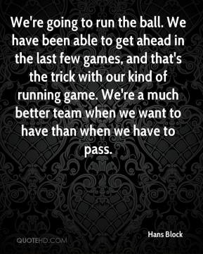 Hans Block - We're going to run the ball. We have been able to get ahead in the last few games, and that's the trick with our kind of running game. We're a much better team when we want to have than when we have to pass.