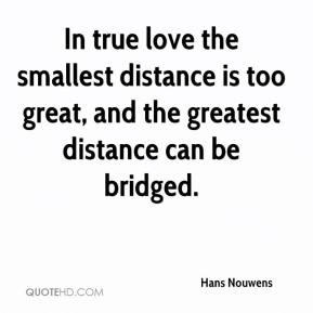 Hans Nouwens - In true love the smallest distance is too great, and the greatest distance can be bridged.