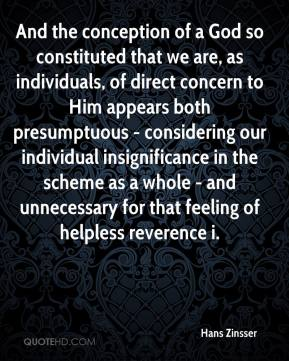 Hans Zinsser - And the conception of a God so constituted that we are, as individuals, of direct concern to Him appears both presumptuous - considering our individual insignificance in the scheme as a whole - and unnecessary for that feeling of helpless reverence i.