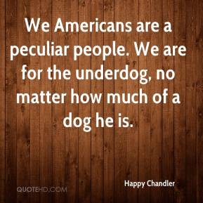 Happy Chandler - We Americans are a peculiar people. We are for the underdog, no matter how much of a dog he is.