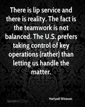 Hariyadi Wirawan - There is lip service and there is reality. The fact is the teamwork is not balanced. The U.S. prefers taking control of key operations (rather) than letting us handle the matter.
