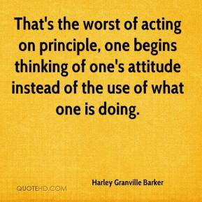 Harley Granville Barker - That's the worst of acting on principle, one begins thinking of one's attitude instead of the use of what one is doing.