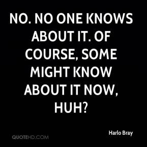 Harlo Bray - No. No one knows about it. Of course, some might know about it now, huh?