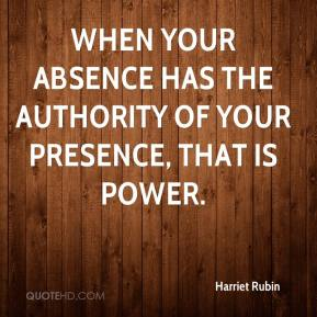 Harriet Rubin - When your absence has the authority of your presence, that is power.