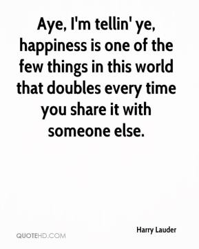 Harry Lauder - Aye, I'm tellin' ye, happiness is one of the few things in this world that doubles every time you share it with someone else.