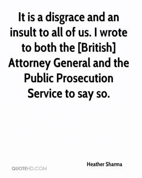 Heather Sharma - It is a disgrace and an insult to all of us. I wrote to both the [British] Attorney General and the Public Prosecution Service to say so.