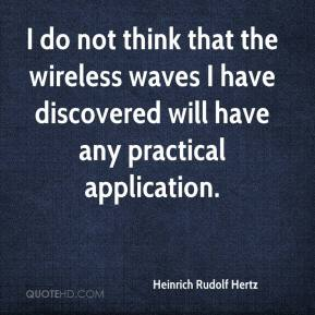 Heinrich Rudolf Hertz - I do not think that the wireless waves I have discovered will have any practical application.