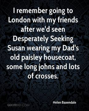 Helen Baxendale - I remember going to London with my friends after we'd seen Desperately Seeking Susan wearing my Dad's old paisley housecoat, some long johns and lots of crosses.