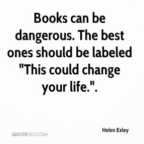 "Helen Exley - Books can be dangerous. The best ones should be labeled ""This could change your life.""."