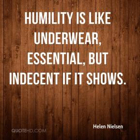 Helen Nielsen - Humility is like underwear, essential, but indecent if it shows.