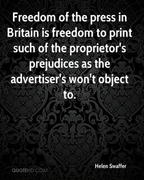 Helen Swaffer - Freedom of the press in Britain is freedom to print such of the proprietor's prejudices as the advertiser's won't object to.