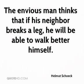 Helmut Schoeck - The envious man thinks that if his neighbor breaks a leg, he will be able to walk better himself.