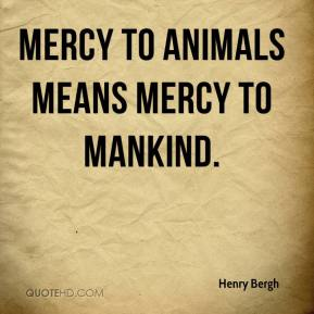 Mercy to animals means mercy to mankind.