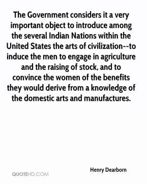 Henry Dearborn - The Government considers it a very important object to introduce among the several Indian Nations within the United States the arts of civilization--to induce the men to engage in agriculture and the raising of stock, and to convince the women of the benefits they would derive from a knowledge of the domestic arts and manufactures.
