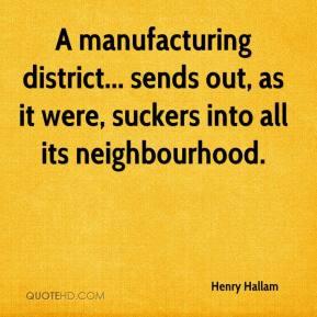 Henry Hallam - A manufacturing district... sends out, as it were, suckers into all its neighbourhood.