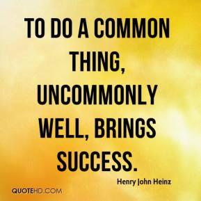 Henry John Heinz - To do a common thing, uncommonly well, brings success.