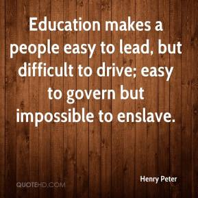 Henry Peter - Education makes a people easy to lead, but difficult to drive; easy to govern but impossible to enslave.