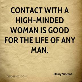 Henry Vincent - Contact with a high-minded woman is good for the life of any man.