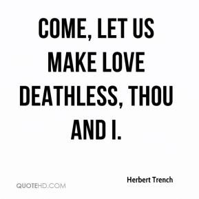 Come, let us make love deathless, thou and I.