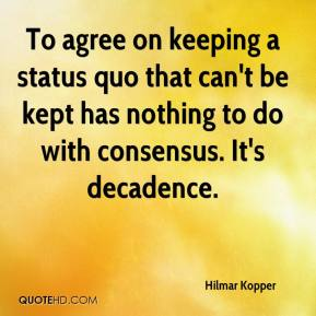 Hilmar Kopper - To agree on keeping a status quo that can't be kept has nothing to do with consensus. It's decadence.