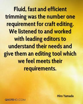 Hiro Yamada - Fluid, fast and efficient trimming was the number one requirement for craft editing. We listened to and worked with leading editors to understand their needs and give them an editing tool which we feel meets their requirements.