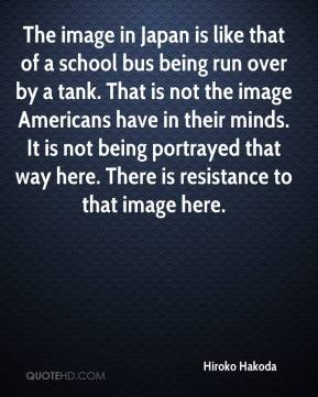 Hiroko Hakoda - The image in Japan is like that of a school bus being run over by a tank. That is not the image Americans have in their minds. It is not being portrayed that way here. There is resistance to that image here.
