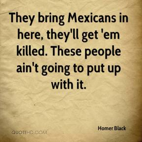 Homer Black - They bring Mexicans in here, they'll get 'em killed. These people ain't going to put up with it.