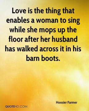 Hoosier Farmer - Love is the thing that enables a woman to sing while she mops up the floor after her husband has walked across it in his barn boots.