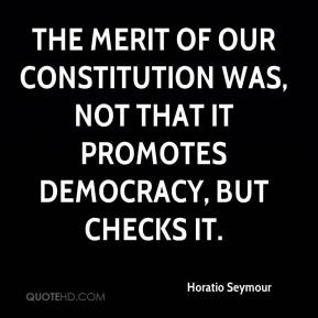Horatio Seymour - The merit of our Constitution was, not that it promotes democracy, but checks it.