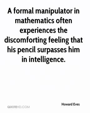 Howard Eves - A formal manipulator in mathematics often experiences the discomforting feeling that his pencil surpasses him in intelligence.