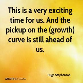 Hugo Stephenson - This is a very exciting time for us. And the pickup on the (growth) curve is still ahead of us.