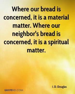 Where our bread is concerned, it is a material matter. Where our neighbor's bread is concerned, it is a spiritual matter.