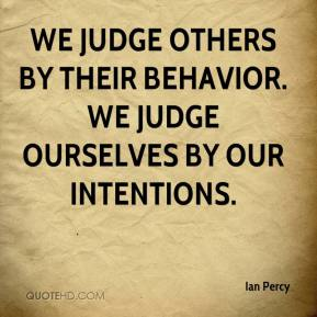 Ian Percy - We judge others by their behavior. We judge ourselves by our intentions.