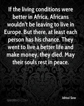 If the living conditions were better in Africa, Africans wouldn't be leaving to live in Europe. But there, at least each person has his chance. They went to live a better life and make money, they died. May their souls rest in peace.