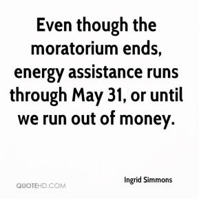 Ingrid Simmons - Even though the moratorium ends, energy assistance runs through May 31, or until we run out of money.