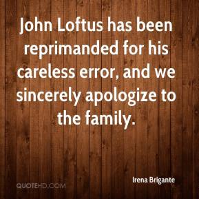 Irena Brigante - John Loftus has been reprimanded for his careless error, and we sincerely apologize to the family.