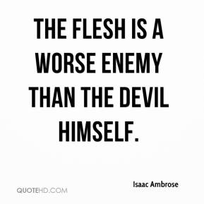 Isaac Ambrose - The flesh is a worse enemy than the devil himself.